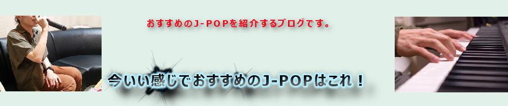 今いい感じでおすすめのJ-POPはこれ!